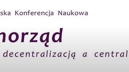"""Ogólnopolska Konferencja Naukowa – """"Samorząd.Między decentralizacją a centralizmem"""""""